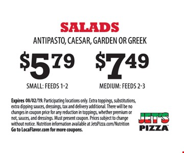 Salads: Antipasto, Caesar, Garden or Greek. $5.79 small: feeds 1 -2. $7.49 medium: feeds 2-3. Participating locations only. Extra toppings, substitutions, extra dipping sauces, dressings, tax and delivery additional. There will be no changes in coupon price for any reduction in toppings, whether premium or not, sauces, and dressings. Must present coupon. Prices subject to change without notice. Nutrition information available at JetsPizza.com/Nutrition Go to LocaFlavor.com for more coupons