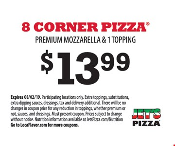 8 Corner pizza premium mozzarella & 1 topping $13.99. Participating locations only. Extra toppings, substitutions, extra dipping sauces, dressings, tax and delivery additional. There will be no changes in coupon price for any reduction in toppings, whether premium or not, sauces, and dressings. Must present coupon. Prices subject to change without notice. Nutrition information available at JetsPizza.com/Nutrition Go to LocaFlavor.com for more coupons.