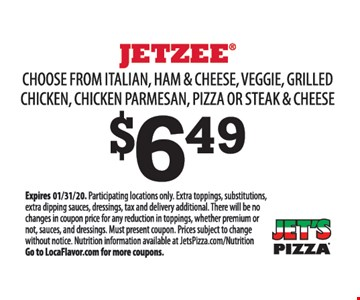 Jetzee $6.49. Choose from italian, ham & cheese, veggie, grilled chicken, chicken parmesan, pizza or steak & cheese.Participating locations only. Extra toppings, substitutions, extra dipping sauces, dressings, tax and delivery additional. There will be no changes in coupon price for any reduction in toppings, whether premium or not, sauces, and dressings. Must present coupon. Prices subject to change without notice. Nutrition information available at JetsPizza.com/Nutrition Go to LocaFlavor.com for more coupons..01/31/20