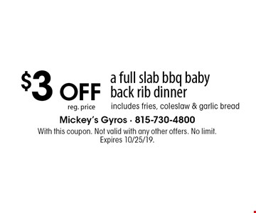 $3 OFF reg. price a full slab bbq baby back rib dinner includes fries, coleslaw & garlic bread. With this coupon. Not valid with any other offers. No limit. Expires 10/25/19.