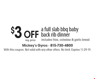 $3 OFF reg. price a full slab bbq baby back rib dinner, includes fries, coleslaw & garlic bread. With this coupon. Not valid with any other offers. No limit. Expires 11-29-19.