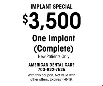 Implant Special $3,500 One Implant (Complete) New Patients Only. With this coupon. Not valid with other offers. Expires 4-6-19.