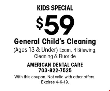 Kids Special $59 General Child's Cleaning (Ages 13 & Under) Exam, 4 Bitewing, Cleaning & Fluoride. With this coupon. Not valid with other offers. Expires 4-6-19.