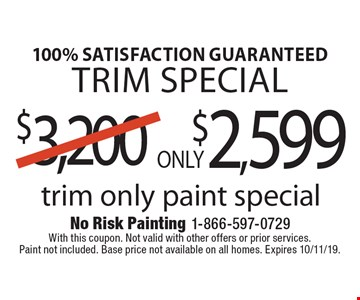 100% Satisfaction Guaranteed Trim Special Only $2,599 trim only paint special. With this coupon. Not valid with other offers or prior services. Paint not included. Base price not available on all homes. Expires 10/11/19.