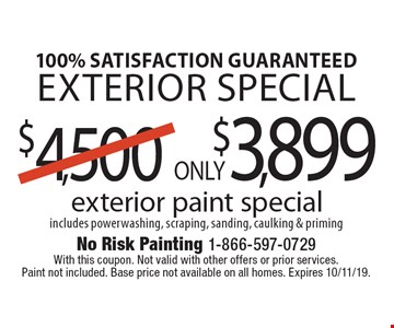 100% Satisfaction Guaranteed Exterior Special Only $3,899 exterior paint special includes powerwashing, scraping, sanding, caulking & priming. With this coupon. Not valid with other offers or prior services. Paint not included. Base price not available on all homes. Expires 10/11/19.