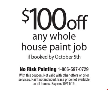 $100 off any whole house paint job if booked by October 5th. With this coupon. Not valid with other offers or prior services. Paint not included. Base price not available on all homes. Expires 10/11/19.