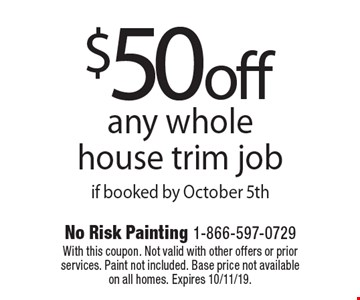 $50 off any whole house trim job if booked by October 5th. With this coupon. Not valid with other offers or prior services. Paint not included. Base price not available on all homes. Expires 10/11/19.