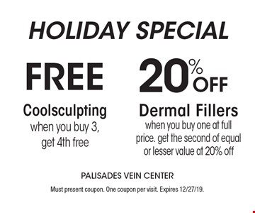 Holiday special. Free Coolsculpting when you buy 3, get 4th free, 20% off dermal fillers when you buy one at full price. Get the second of equal or lesser value at 20% off. Must present coupon. One coupon per visit. Expires 12/27/19.