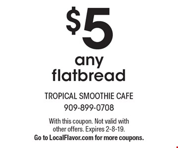 $5 any flatbread. With this coupon. Not valid with other offers. Expires 2-8-19. Go to LocalFlavor.com for more coupons.