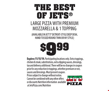 THE BEST OF JETS. $9.99 LARGE PIZZA WITH PREMIUM MOZZARELLA & 1 TOPPING (AVAILABLE IN JET'S DETROIT-STYLE DEEP DISH, HAND TOSSED ROUND THIN OR NY STYLE). Expires 11/15/19. Participating locations only. Extra toppings, chicken & steak, substitutions, extra dipping sauces, dressings, tax and delivery additional. There will be no changes in coupon price for any reduction in toppings, whether premium or not, sauces and dressings. Must present coupon. Prices subject to change without notice.Cannot be combined with any other offers or discounts Nutrition information available at JetsPizza.com/Nutrition