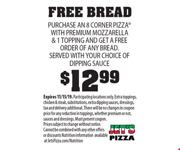 FREE BREAD. PURCHASE AN 8 CORNER PIZZA WITH PREMIUM MOZZARELLA & 1 TOPPING $12.99 AND GET A FREE ORDER OF ANY BREAD. SERVED WITH YOUR CHOICE OF DIPPING SAUCE. Expires 11/15/19. Participating locations only. Extra toppings, chicken & steak, substitutions, extra dipping sauces, dressings, tax and delivery additional. There will be no changes in coupon price for any reduction in toppings, whether premium or not, sauces and dressings. Must present coupon. Prices subject to change without notice.Cannot be combined with any other offers or discounts Nutrition information available at JetsPizza.com/Nutrition