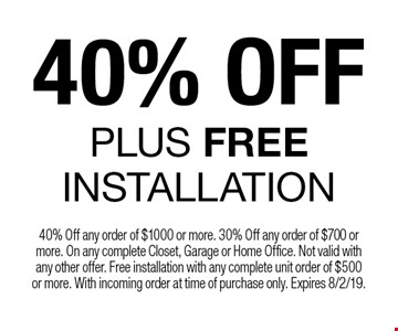 40% OFF Plus FREE INSTALLATION. 40% Off any order of $1000 or more. 30% Off any order of $700 or more. On any complete Closet, Garage or Home Office. Not valid with any other offer. Free installation with any complete unit order of $500 or more. With incoming order at time of purchase only. Expires 8/2/19.