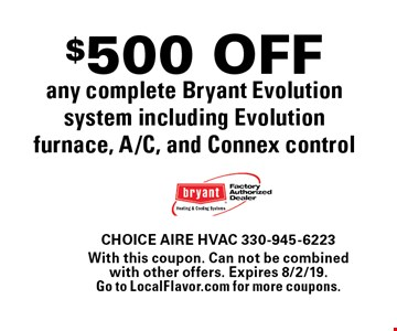 $500 OFF any complete Bryant Evolution system including Evolution furnace, A/C, and Connex control. With this coupon. Can not be combined with other offers. Expires 8/2/19. Go to LocalFlavor.com for more coupons.
