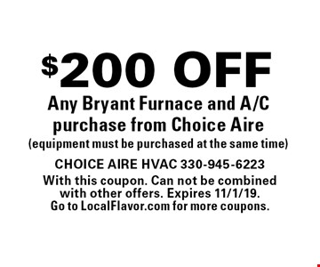 $200 OFF Any Bryant Furnace and A/C purchase from Choice Aire (equipment must be purchased at the same time). With this coupon. Can not be combinedwith other offers. Expires 11/1/19. Go to LocalFlavor.com for more coupons.