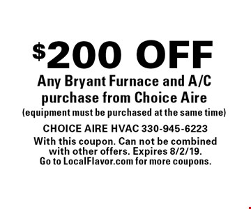 $200 OFF Any Bryant Furnace and A/C purchase from Choice Aire (equipment must be purchased at the same time). With this coupon. Can not be combinedwith other offers. Expires 8/2/19. Go to LocalFlavor.com for more coupons.
