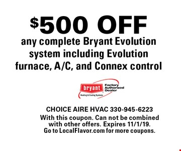 $500 OFF any complete Bryant Evolution system including Evolution furnace, A/C, and Connex control. With this coupon. Can not be combined with other offers. Expires 11/1/19. Go to LocalFlavor.com for more coupons.