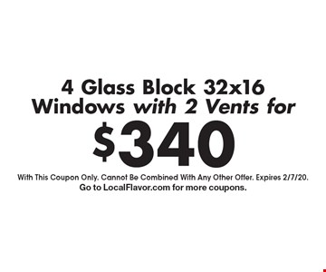 4 Glass Block 32x16 Windows with 2 Vents for $340. With This Coupon Only. Cannot Be Combined With Any Other Offer. Expires 2/7/20. Go to LocalFlavor.com for more coupons.