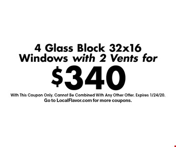$340 4 Glass Block 32x16Windows with 2 Vents for. With This Coupon Only. Cannot Be Combined With Any Other Offer. Expires 1/24/20.Go to LocalFlavor.com for more coupons.