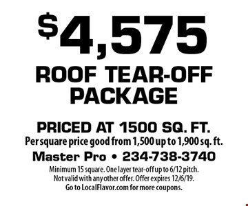 $4,575 Roof Tear-Off Package Priced at 1500 sq. ft per square price good from 1,500 up to 1,900 sq. ft. Minimum 15 square. One layer tear-off up to 6/12 pitch. Not valid with any other offer. Offer expires 12/6/19. Go to LocalFlavor.com for more coupons.