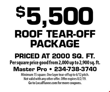 $5,500 Roof Tear-Off Package Priced at 2000 sq. ft .per square price good from 2,000 up to 2,900 sq. ft. Minimum 15 square. One layer tear-off up to 6/12 pitch. Not valid with any other offer. Offer expires 8/2/19. Go to LocalFlavor.com for more coupons.