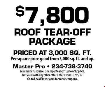 $7,800 Roof Tear-Off Package Priced at 3,000 sq. ft. per square price good from 3,000 sq. ft. and up. Minimum 15 square. One layer tear-off up to 6/12 pitch. Not valid with any other offer. Offer expires 12/6/19. Go to LocalFlavor.com for more coupons.