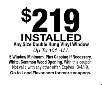 $219 INSTALLED Any Size Double Hung Vinyl Window Up To 101 -U.I.. 5 Window Minimum. Plus Capping If Necessary. White, Common Wood Opening. With this coupon. Not valid with any other offer. Expires 10/4/19. Go to LocalFlavor.com for more coupons.