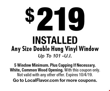 $219 INSTALLED Any Size Double Hung Vinyl Window Up To 101 -U.I. 5 Window Minimum. Plus Capping If Necessary. White, Common Wood Opening. With this coupon only. Not valid with any other offer. Expires 10/4/19. Go to LocalFlavor.com for more coupons.