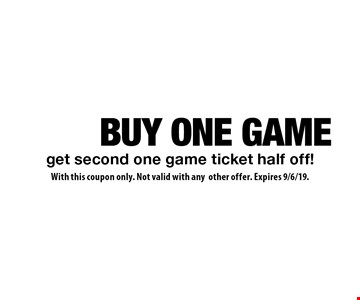BUY ONE GAME get second one game ticket half off!. With this coupon only. Not valid with any other offer. Expires 9/6/19.