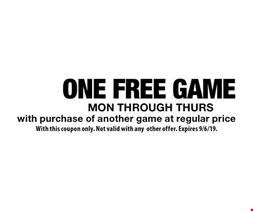 ONE FREE GAME MON THROUGH THURS with purchase of another game at regular price. With this coupon only. Not valid with any other offer. Expires 9/6/19.