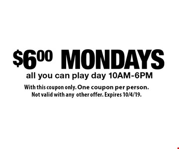 $6 MONDAYS all you can play day 10AM-6PM. With this coupon only. One coupon per person. Not valid with any other offer. Expires 10/4/19.