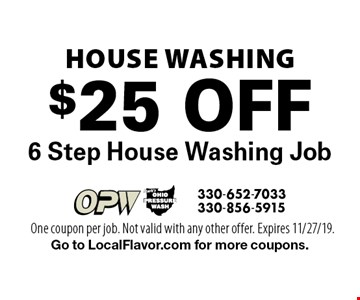 House Washing. $25 Off 6 Step House Washing Job. One coupon per job. Not valid with any other offer. Expires 11/27/19. Go to LocalFlavor.com for more coupons.