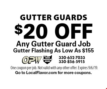 GUTTER GUARDS. $20 Off Any Gutter Guard Job Gutter Flashing As Low As $155.One coupon per job. Not valid with any other offer. Expires 9/6/19. Go to LocalFlavor.com for more coupons.
