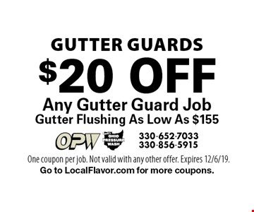 GUTTER GUARDS. $20 Off Any Gutter Guard Job Gutter Flushing As Low As $155. One coupon per job. Not valid with any other offer. Expires 12/6/19. Go to LocalFlavor.com for more coupons.