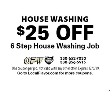 House Washing. $25 Of 6 Step House Washing Job. One coupon per job. Not valid with any other offer. Expires 12/6/19. Go to LocalFlavor.com for more coupons.