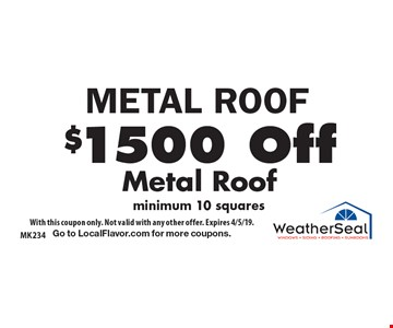 METAL ROOF $1500 Off Metal Roof minimum 10 squares. With this coupon only. Not valid with any other offer. Expires 4/5/19. Go to LocalFlavor.com for more coupons.
