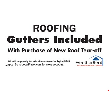 ROOFING Gutters Included With Purchase of New Roof Tear-off. With this coupon only. Not valid with any other offer. Expires 4/5/19. Go to LocalFlavor.com for more coupons.