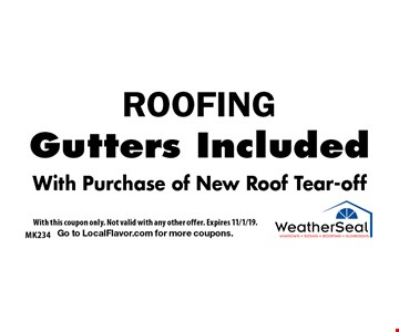 ROOFING. Gutters Included. With Purchase of New Roof Tear-off. With this coupon only. Not valid with any other offer. Expires 11/1/19. Go to LocalFlavor.com for more coupons.
