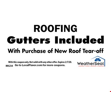 ROOFING Gutters Included With Purchase of New Roof Tear-off. With this coupon only. Not valid with any other offer. Expires 2/7/20. Go to LocalFlavor.com for more coupons.