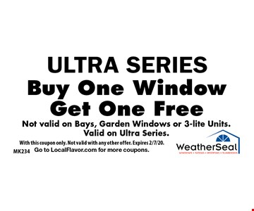 ULTRA SERIES. Buy One Window Get One Free Not valid on Bays, Garden Windows or 3-lite Units. Valid on Ultra Series. With this coupon only. Not valid with any other offer. Expires 2/7/20. Go to LocalFlavor.com for more coupons.