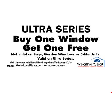 ULTRA SERIES. Buy One Window, Get One Free. Not valid on Bays, Garden Windows or 3-lite Units. Valid on Ultra Series. With this coupon only. Not valid with any other offer. Expires 8/2/19. Go to LocalFlavor.com for more coupons.