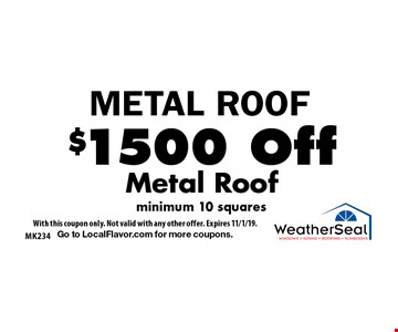 METAL ROOF. $1500 Off Metal Roof, minimum 10 squares. With this coupon only. Not valid with any other offer. Expires 11/1/19. Go to LocalFlavor.com for more coupons.