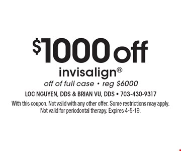 $1000 off Invisalign. Off of full case. Reg. $6000. With this coupon. Not valid with any other offer. Some restrictions may apply. Not valid for periodontal therapy. Expires 4-5-19.