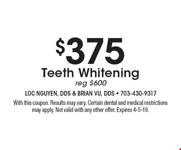 $375 Teeth Whitening. Reg $600. With this coupon. Results may vary. Certain dental and medical restrictions may apply. Not valid with any other offer. Expires 4-5-19.