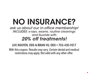NO INSURANCE? Ask us about our in-office membership! INCLUDES: x-rays, exams, routine cleanings and fluoride with 20% off treatments! With this coupon. Results may vary. Certain dental and medical restrictions may apply. Not valid with any other offer.