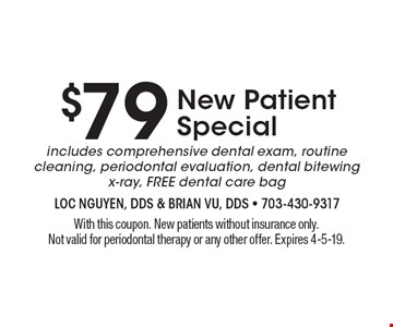New Patient Special: $79 includes comprehensive dental exam, routine cleaning, periodontal evaluation, dental bitewing x-ray, FREE dental care bag. With this coupon. New patients without insurance only. Not valid for periodontal therapy or any other offer. Expires 4-5-19.