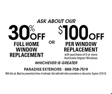 30% Off FULL HOME WINDOW REPLACEMENT. $100 Off PER WINDOW REPLACEMENTwith purchase of 5 or moreHurricane Impact Windows. . whichever is greater. With this ad. Must be presented at time of estimate. Not valid with other promotions or discounts. Expires 12/6/19.