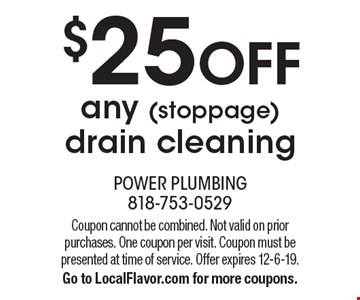 $25 off any (stoppage) drain cleaning. Coupon cannot be combined. Not valid on prior purchases. One coupon per visit. Coupon must be presented at time of service. Offer expires 12-6-19. Go to LocalFlavor.com for more coupons.