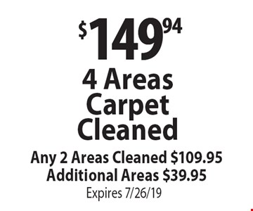 $149.94 4 Areas Carpet Cleaned Any 2 Areas Cleaned $109.95 Additional Areas $39.95. Expires 7/26/19