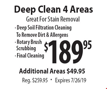 Great For Stain Removal $189.95 Deep Clean 4 Areas Reg. $259.95. Expires 7/26/19