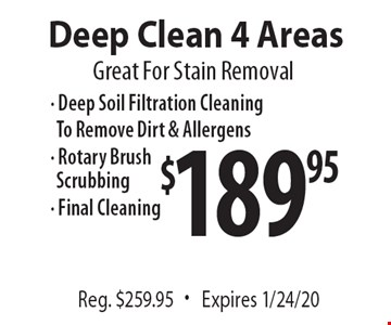Great For Stain Removal $189.95 Deep Clean 4 Areas Reg. $259.95. Expires 1/24/20